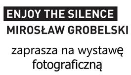 """Wystawa """"Enjoy the Silence - Mirosław Grobelski"""""""